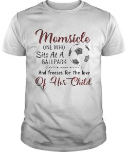 Guys Momsicle one who sits at a ballpark and freezes for the love of her child shirt
