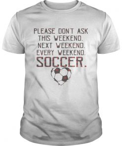 Guys Please dont ask this weekend next weekend every weekend soccer shirt