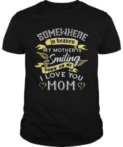 Guys Somewhere in heaven my mother is smiling down on me I love you mom TShirt