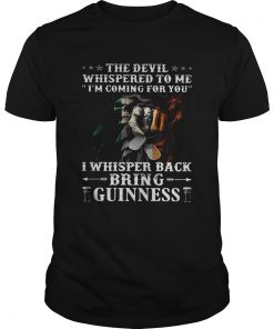 Guys The devil whispered to me im coming for you I whisper back bring guinness shirt