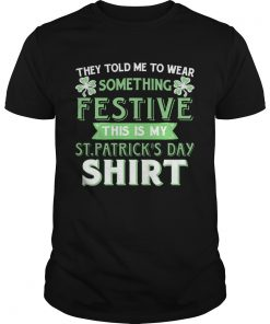 Guys They Told Me To Wear Something Festive This Is My St Patricks Day TShirt