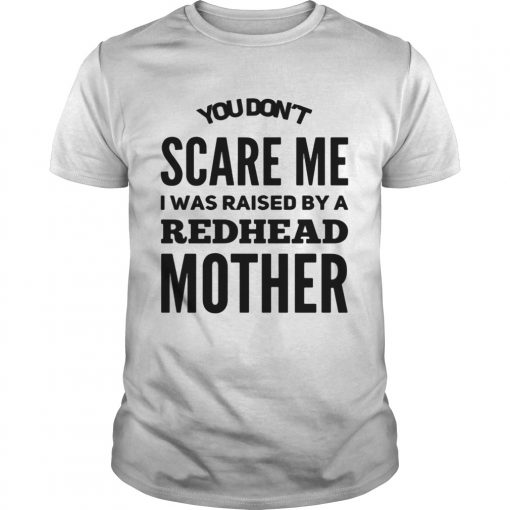 Guys You dont scared me I was raised by a redhead mother shirt