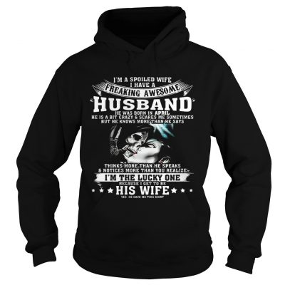 Hoodie I'm A Spoiled Wife of Awesome Husband Born In April Birthday Gift Shirt
