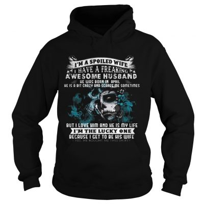 Hoodie I'm a Spoiled Wife Have Husband Was Born in April Birthday Gift Shirt
