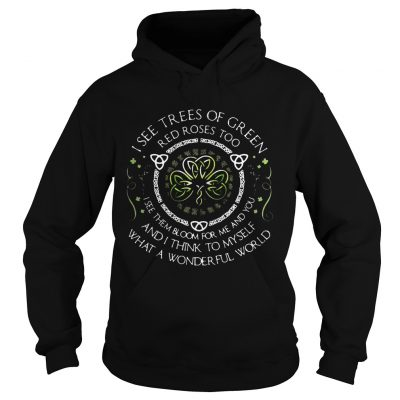 Hoodie I see trees of green red roses too I see them bloom for me and you TShirt