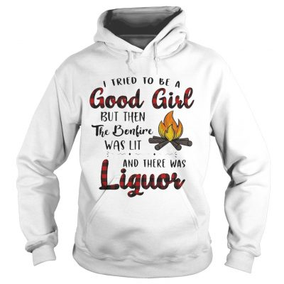 Hoodie I tried to be a good girl but then the bonfire was lit and there was Liguor shirt