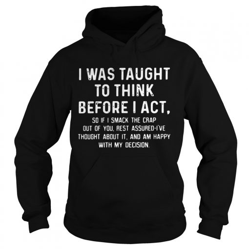 Hoodie I was taught to think before I act so if I smack the crap out of you TShirt