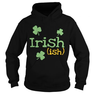 Hoodie Irish ish St Patricks day shirt