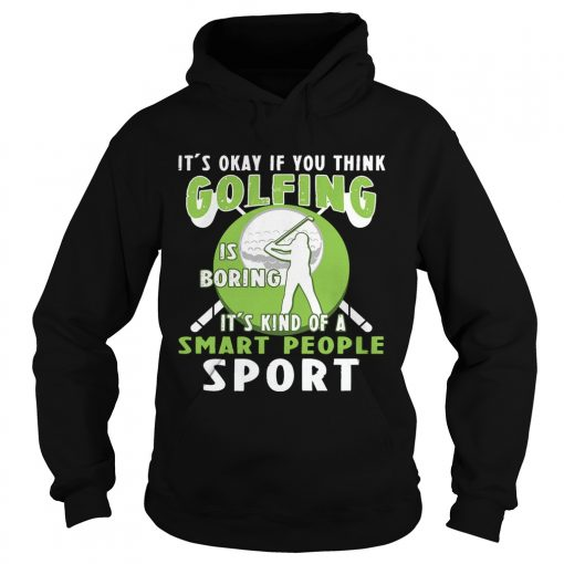 Hoodie Its Okay If You Think Golfing Is Boring Its Kind Of A Smart People Sport TShirt