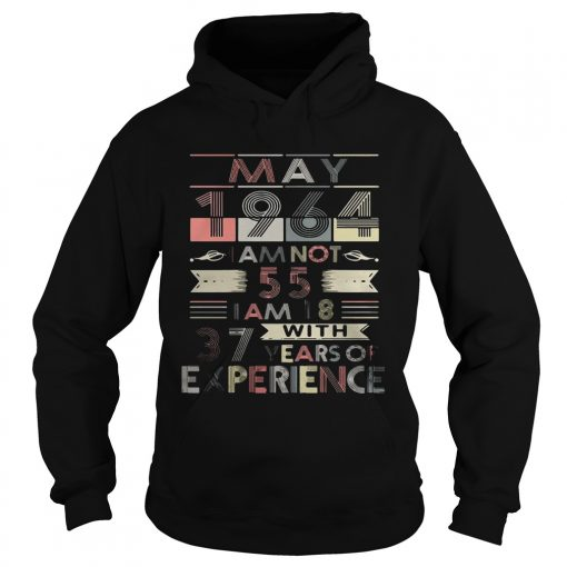 Hoodie May 1964 I am not 55 I am 18 with 37 years of experience LadiesTShirt