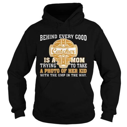 Hoodie SoftballBehind Every Good Catcher Is A Mom TShirt