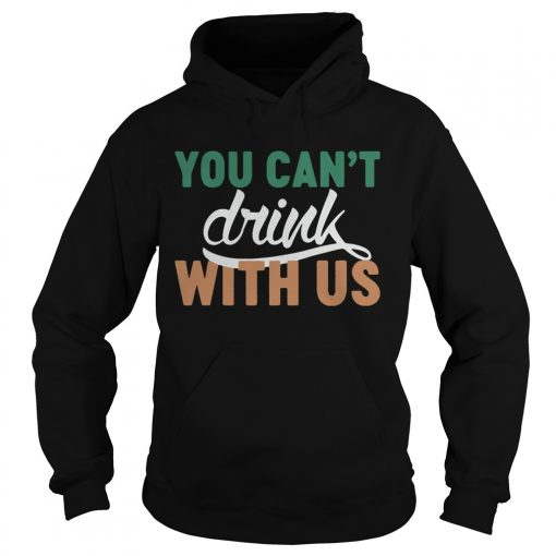 Hoodie St Patricks day you cant drink with us shirt