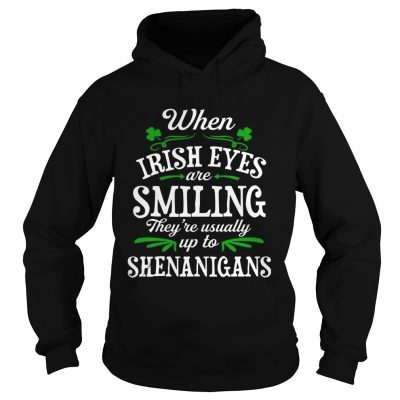 Hoodie When Irish Eyes Are Smiling Theyre Usually Up To Shenanigans TShirt