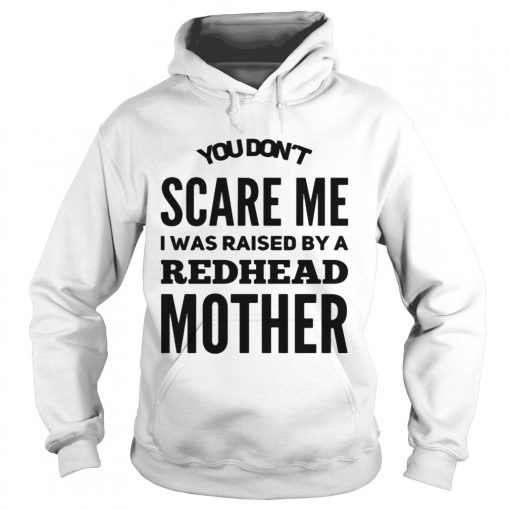 Hoodie You dont scared me I was raised by a redhead mother shirt