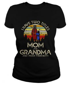 Ladies Tee I have two titles mom and grandma I rock them both vintage sunset shirt