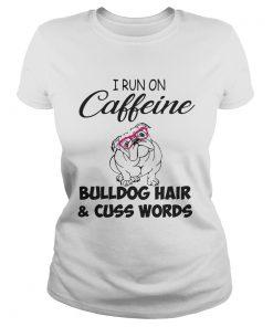 Ladies Tee I run on caffeine Bulldog hair and cuss words shirt