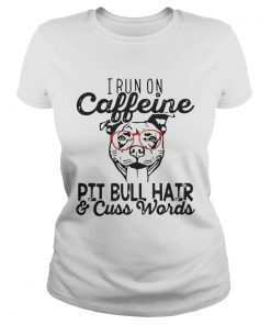 Ladies Tee I run on caffeine Pitbull hair and cuss words shirt