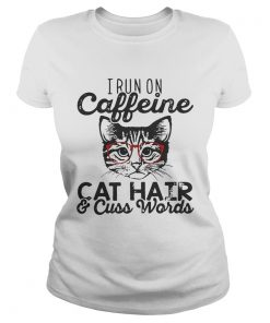 Ladies Tee I run on caffeine cat hair and cuss words shirt