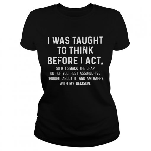 Ladies Tee I was taught to think before I act so if I smack the crap out of you TShirt