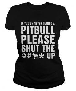 Ladies Tee If Youve Never Owned A Pitbull Please Shut The Fuck Up Shirt