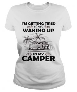 Ladies Tee Im getting tired of not waking up in my camper shirt