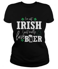 Ladies Tee Im not Irish I just really love beer St Patricks day shirt