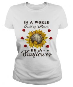 Ladies Tee In a world full of roses be a sunflower shirt