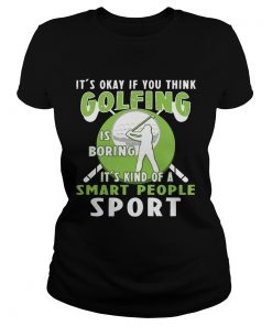 Ladies Tee Its Okay If You Think Golfing Is Boring Its Kind Of A Smart People Sport TShirt