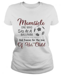 Ladies Tee Momsicle one who sits at a ballpark and freezes for the love of her child shirt