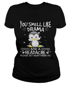 Ladies Tee Penguin you smell like drama and a headache please get away from me shirt