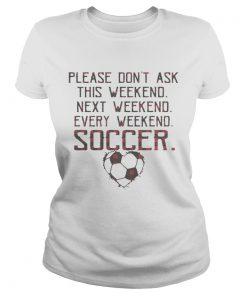 Ladies Tee Please dont ask this weekend next weekend every weekend soccer shirt