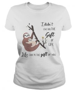 Ladies Tee Sloth I didnt give you the gift of life life gave me the gift of you shirt