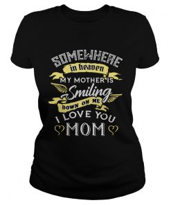 Ladies Tee Somewhere in heaven my mother is smiling down on me I love you mom TShirt