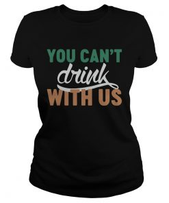Ladies Tee St Patricks day you cant drink with us shirt