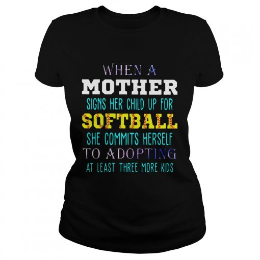 Ladies Tee When A Mother Signs Her Child Up For Softball She Commits Herself To Adopting At Least Three More K