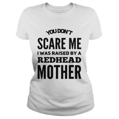 Ladies Tee You dont scared me I was raised by a redhead mother shirt