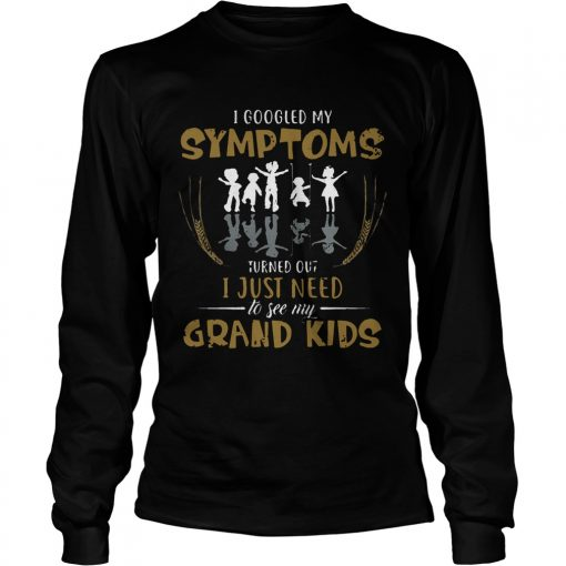 Longsleeve Tee I googled my symptoms turns out I just need to see my grand kids TShirt