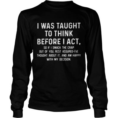 Longsleeve Tee I was taught to think before I act so if I smack the crap out of you TShirt