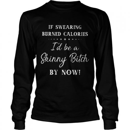 Longsleeve Tee If swearing burned calories Id be a skinny Bitch by now TShirt