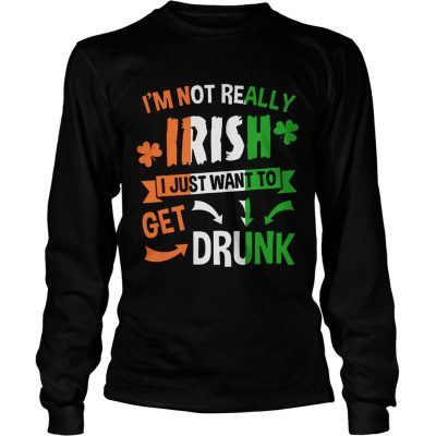 Longsleeve Tee Im not really Irish I just want to drunk shirt
