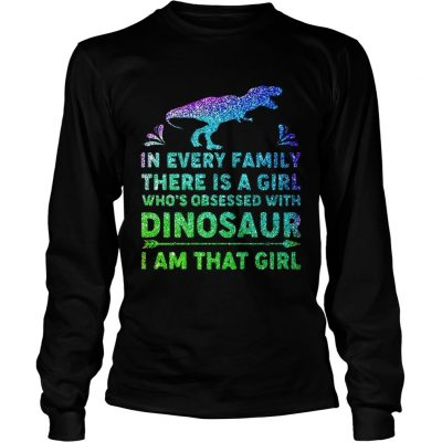 Longsleeve Tee In every family there is a girl whos obsessed with dinosaur I am that girl shirt
