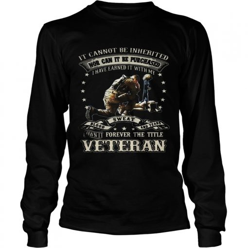 Longsleeve Tee It cannot be inherited nor can it be purchased I have earned it shirt