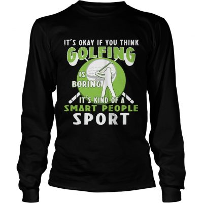 Longsleeve Tee Its Okay If You Think Golfing Is Boring Its Kind Of A Smart People Sport TShirt