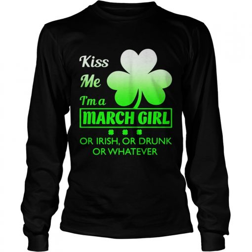 Longsleeve Tee Kiss me Im a March girl or Irish or drunk or whatever t shirt