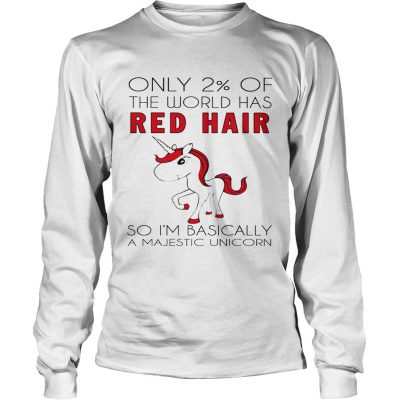 Longsleeve Tee Only 2 of the world has red hair so Im basically a majestic unicorn shirt
