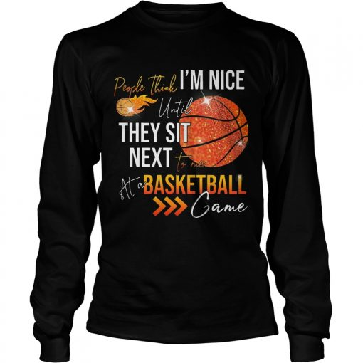 Longsleeve Tee People think im nice until they sit next to me basketball shirt