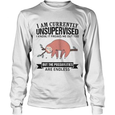 Longsleeve Tee Sloth I am currently unsupervised I know It freaks me out too but the possibilities are endless shi