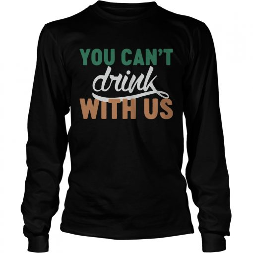 Longsleeve Tee St Patricks day you cant drink with us shirt