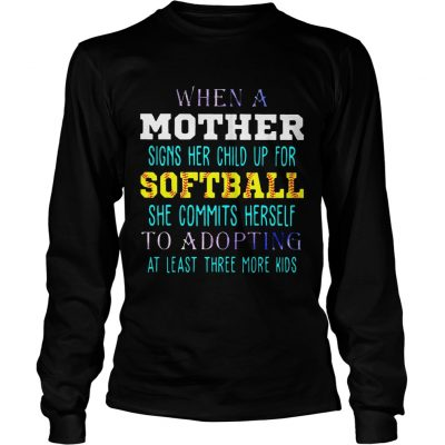 Longsleeve Tee When A Mother Signs Her Child Up For Softball She Commits Herself To Adopting At Least Three More K