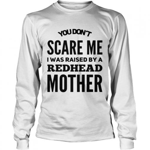 Longsleeve Tee You dont scared me I was raised by a redhead mother shirt